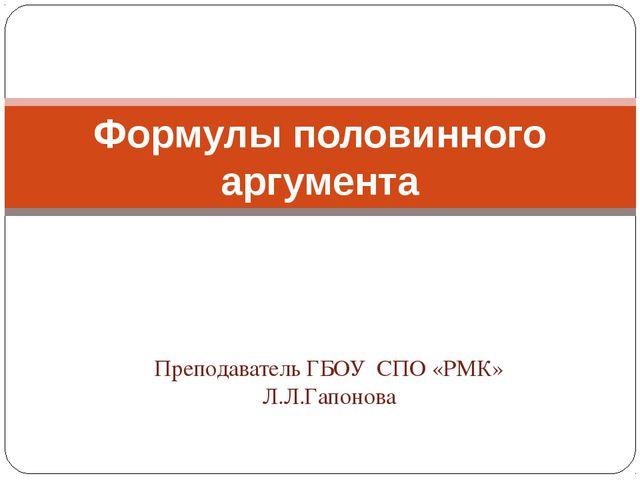 Преподаватель ГБОУ СПО «РМК» Л.Л.Гапонова Формулы половинного аргумента