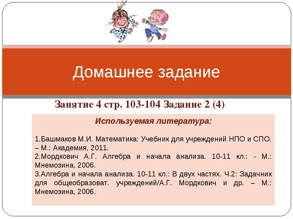 Занятие 4 стр. 103-104 Задание 2 (4) Домашнее задание Используемая литература...