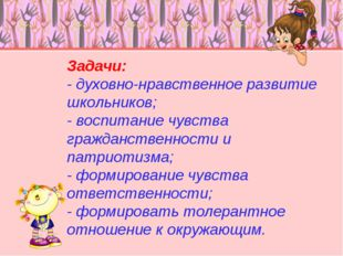 Задачи: - духовно-нравственное развитие школьников; - воспитание чувства граж