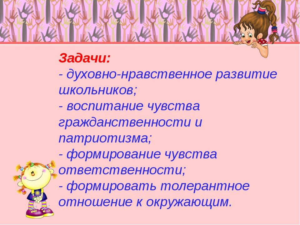 Задачи: - духовно-нравственное развитие школьников; - воспитание чувства граж...