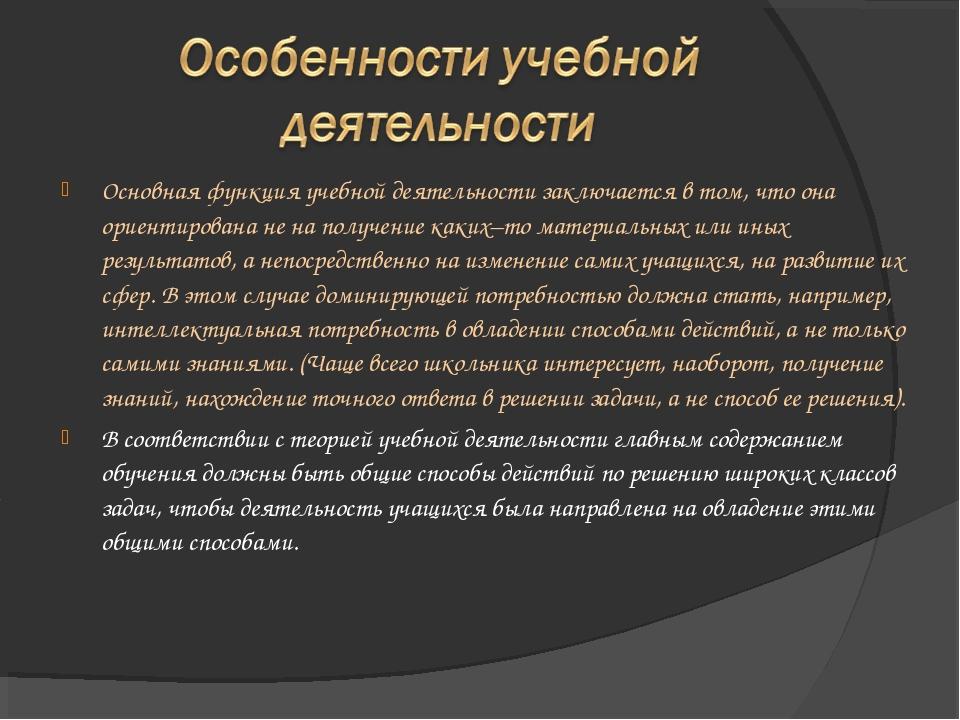 Основная функция учебной деятельности заключается в том, что она ориентирован...