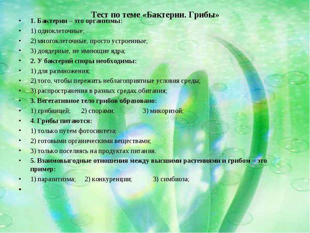 Тест по теме «Бактерии. Грибы» 1. Бактерии – это организмы: 1) одноклеточные;...