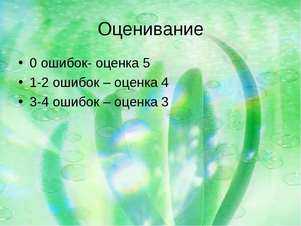 Оценивание 0 ошибок- оценка 5 1-2 ошибок – оценка 4 3-4 ошибок – оценка 3