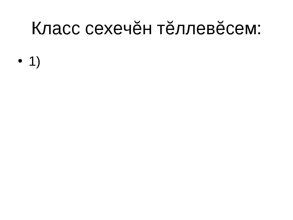 Класс сехечĕн тĕллевĕсем: 1)