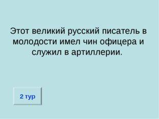Этот великий русский писатель в молодости имел чин офицера и служил в артилле