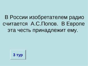 В России изобретателем радио считается А.С.Попов. В Европе эта честь принадл