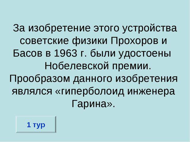 За изобретение этого устройства советские физики Прохоров и Басов в 1963 г....