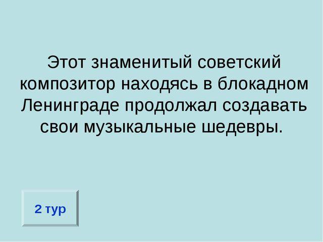 Этот знаменитый советский композитор находясь в блокадном Ленинграде продолжа...