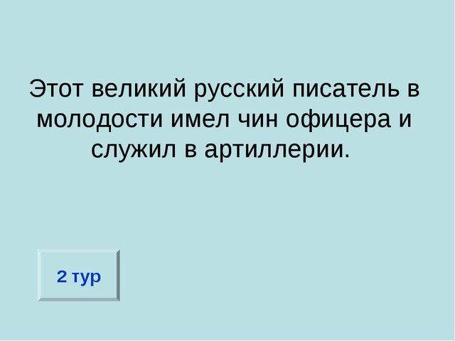 Этот великий русский писатель в молодости имел чин офицера и служил в артилле...