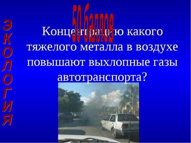 Концентрацию какого тяжелого металла в воздухе повышают выхлопные газы автотр...