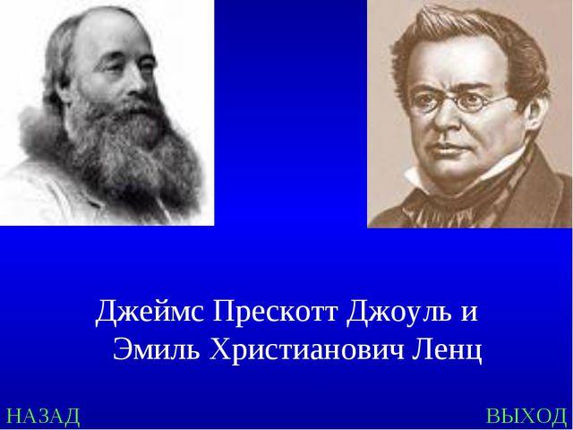 Джеймс Прескотт Джоуль и Эмиль Христианович Ленц ВЫХОД НАЗАД