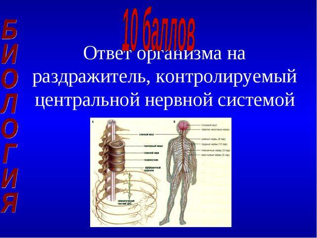 Ответ организма на раздражитель, контролируемый центральной нервной системой