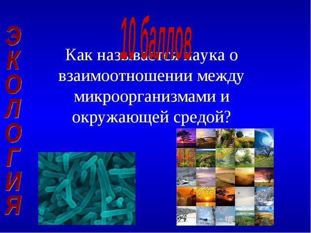 Как называется наука о взаимоотношении между микроорганизмами и окружающей ср...