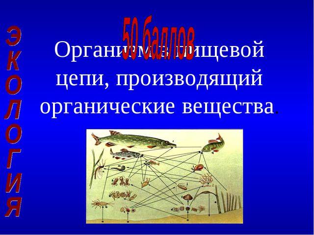 Организм в пищевой цепи, производящий органические вещества.