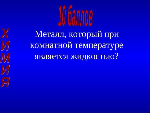 Металл, который при комнатной температуре является жидкостью?
