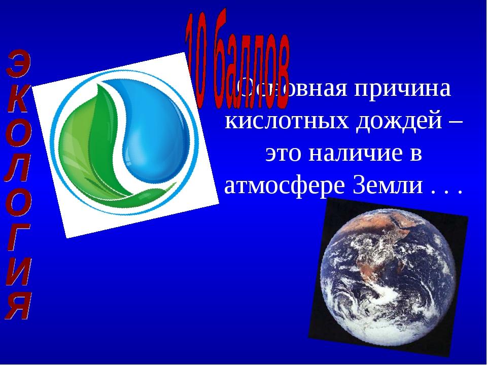 Основная причина кислотных дождей – это наличие в атмосфере Земли . . .
