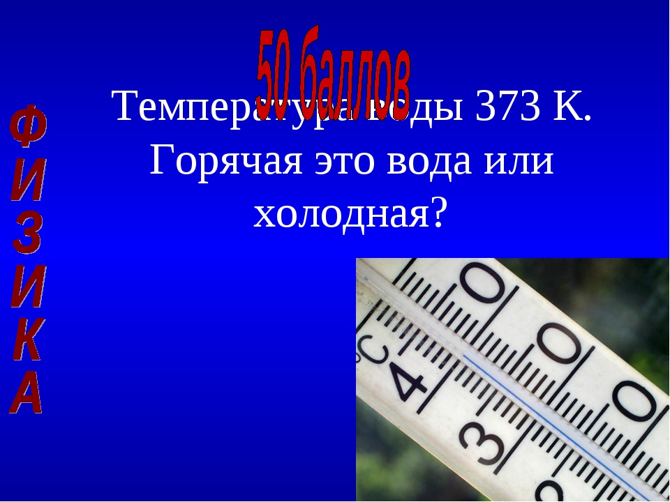 Температура воды 373 К. Горячая это вода или холодная?