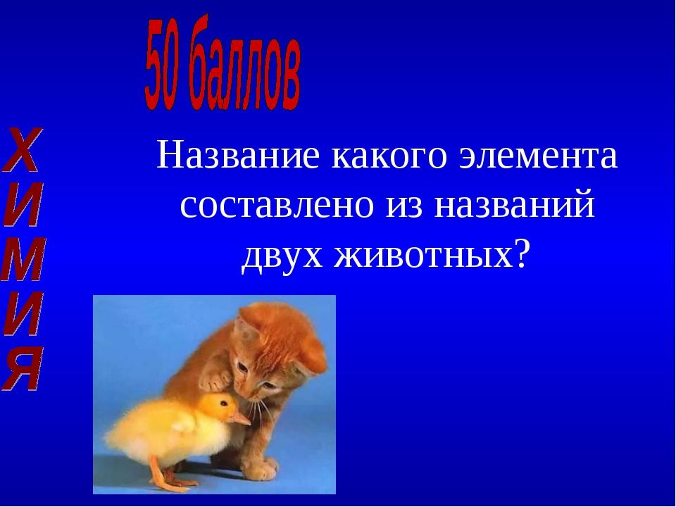 Название какого элемента составлено из названий двух животных?