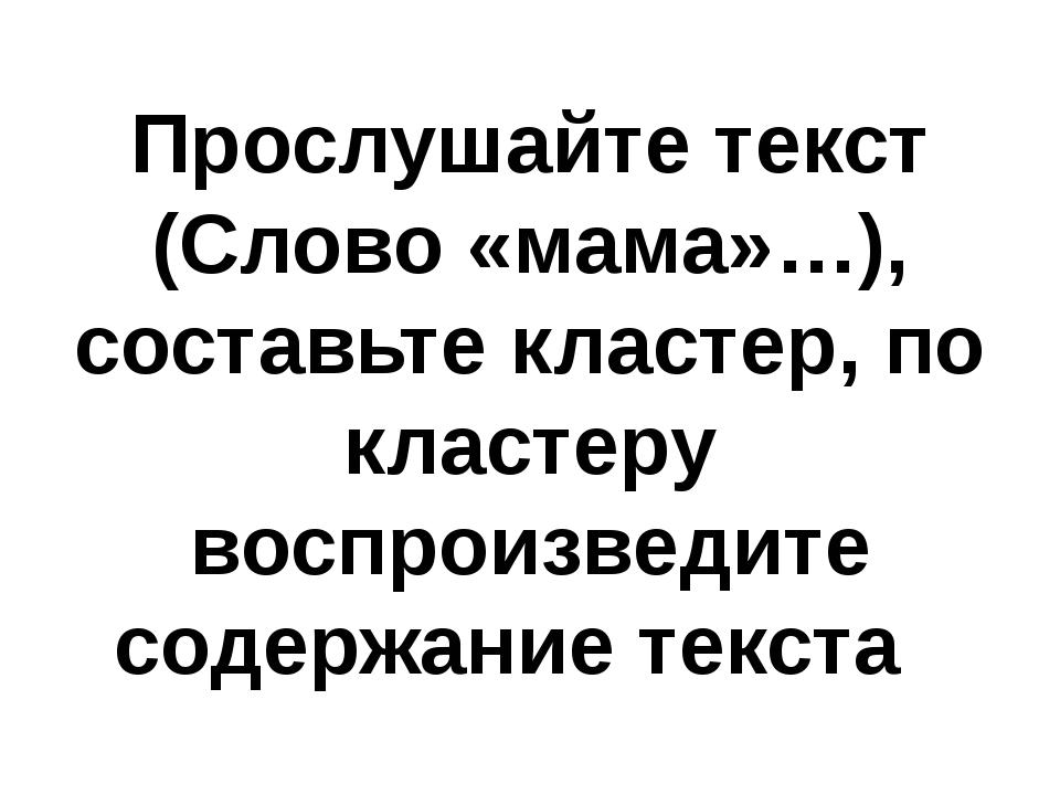 Прослушайте текст (Слово «мама»…), составьте кластер, по кластеру воспроизвед...