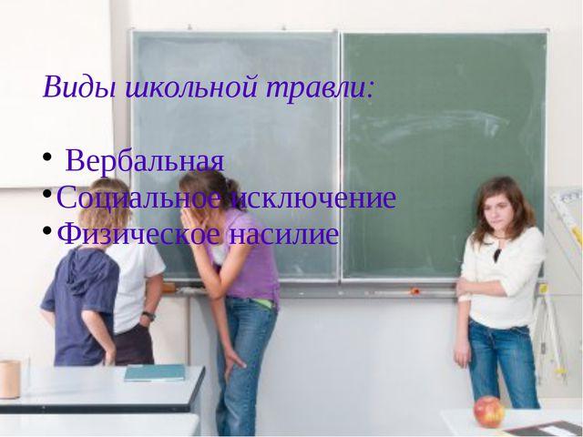 Виды школьной травли: Вербальная Социальное исключение Физическое насилие