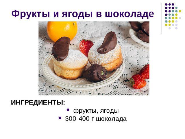 Фрукты и ягоды в шоколаде ИНГРЕДИЕНТЫ: фрукты, ягоды 300-400 г шоколада