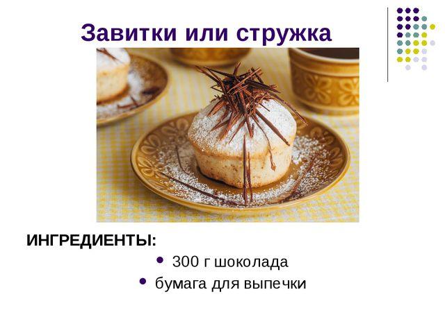 Завитки или стружка ИНГРЕДИЕНТЫ: 300 г шоколада бумага для выпечки