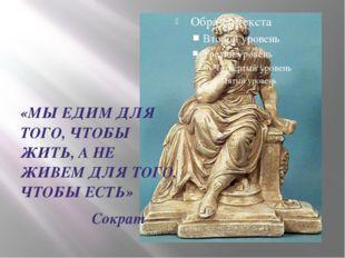 «МЫ ЕДИМ ДЛЯ ТОГО, ЧТОБЫ ЖИТЬ, А НЕ ЖИВЕМ ДЛЯ ТОГО, ЧТОБЫ ЕСТЬ» Сократ