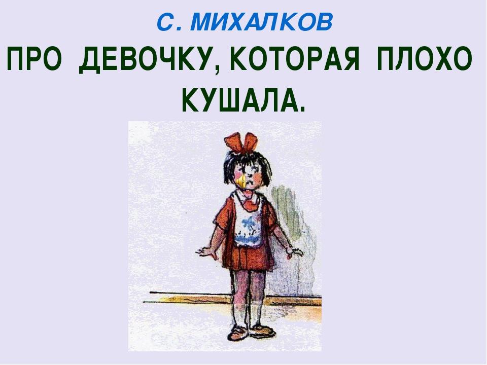С. МИХАЛКОВ ПРО ДЕВОЧКУ, КОТОРАЯ ПЛОХО КУШАЛА.