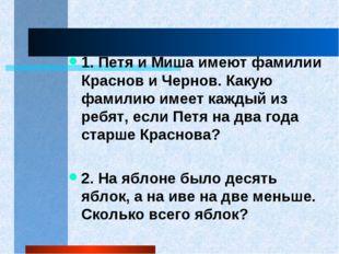 1. Петя и Миша имеют фамилии Краснов и Чернов. Какую фамилию имеет каждый из