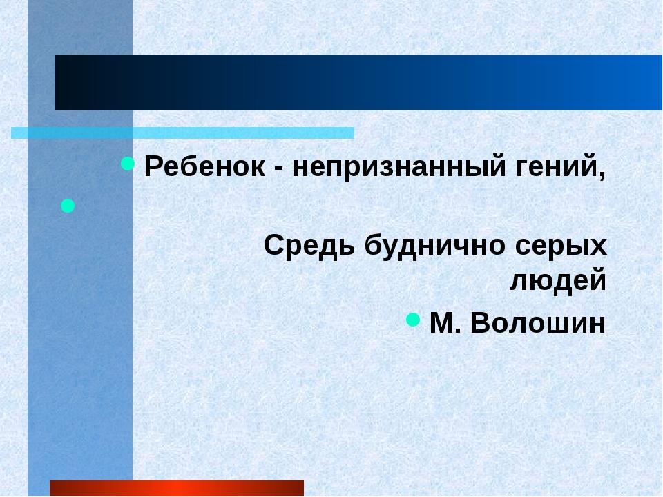 Ребенок - непризнанный гений, Средь буднично серых людей М. Волошин