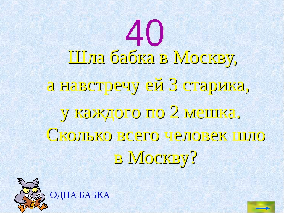 Шла бабка в Москву, а навстречу ей 3 старика, у каждого по 2 мешка. Сколько...