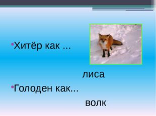 Хитёр как ... лиса Голоден как... волк