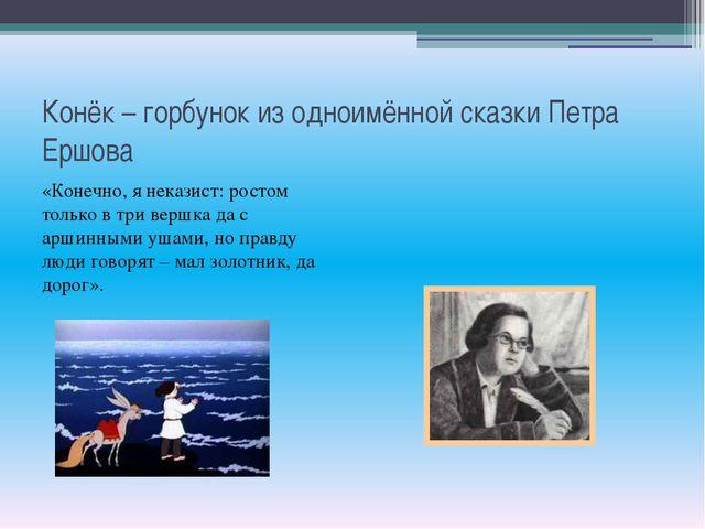 Конёк – горбунок из одноимённой сказки Петра Ершова «Конечно, я неказист: рос...