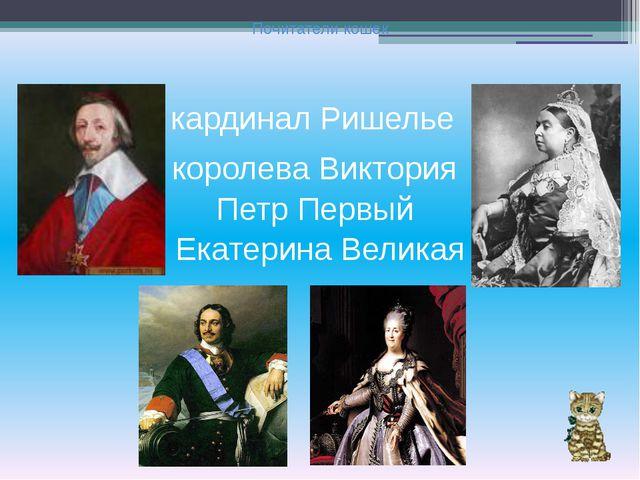 Почитатели кошек кардинал Ришелье королева Виктория Петр Первый Екатерина Вел...