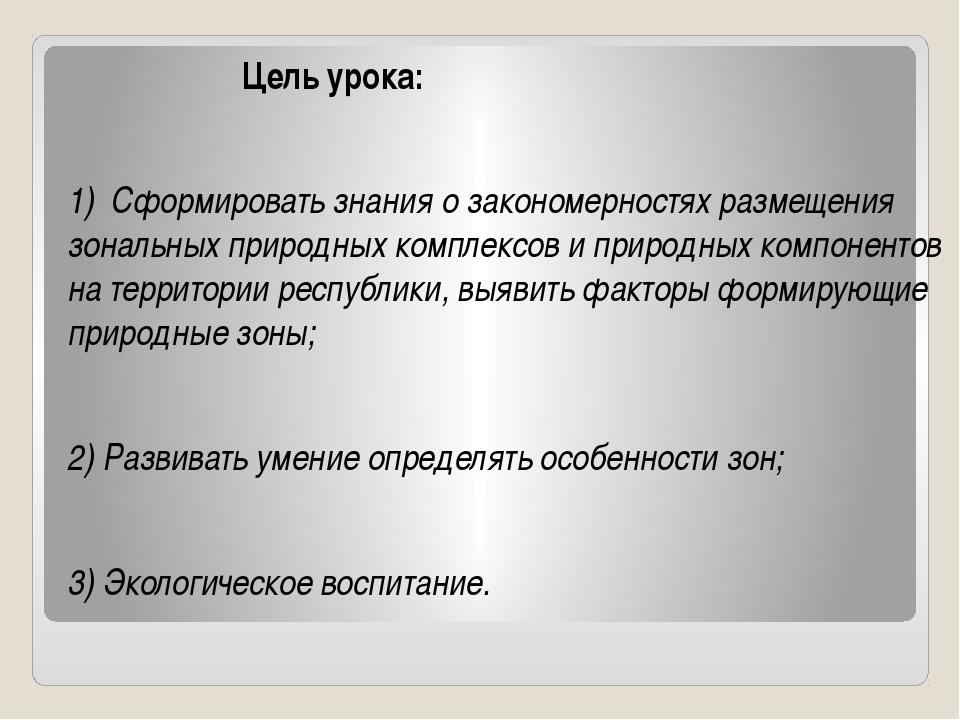 Цель урока: 1) Сформировать знания о закономерностях размещения зональных пр...