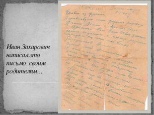 Иван Захарович написал это письмо своим родителям…