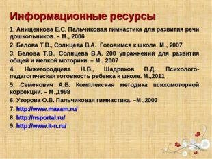 Информационные ресурсы 1. Анищенкова Е.С. Пальчиковая гимнастика для развития