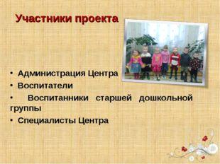 Участники проекта Администрация Центра Воспитатели Воспитанники старшей дошко