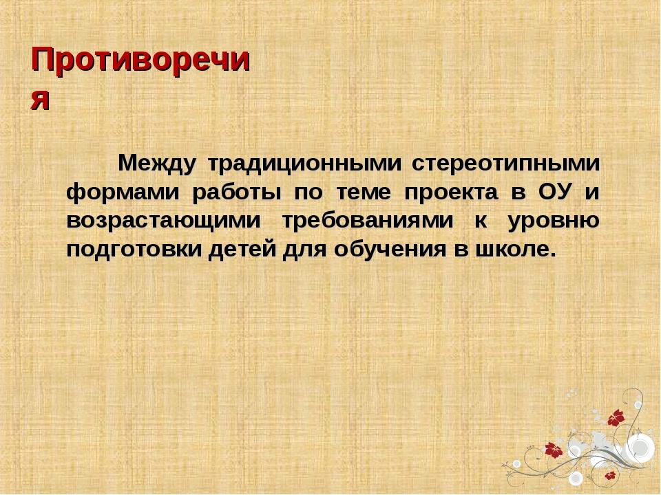 Противоречия Между традиционными стереотипными формами работы по теме проекта...