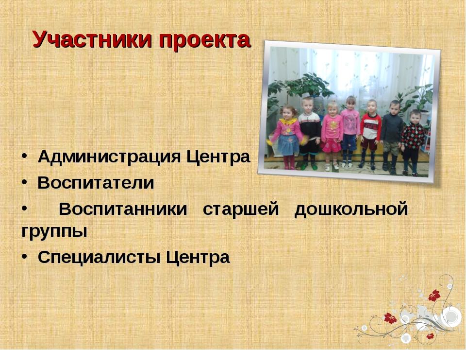 Участники проекта Администрация Центра Воспитатели Воспитанники старшей дошко...