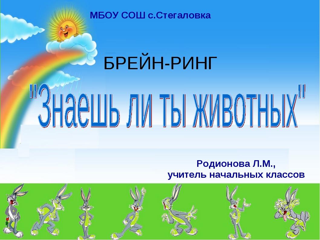 БРЕЙН-РИНГ Родионова Л.М., учитель начальных классов МБОУ СОШ с.Стегаловка