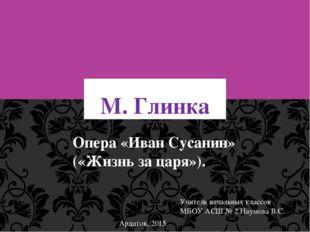 М. Глинка Опера «Иван Сусанин» («Жизнь за царя»). Учитель начальных классов М