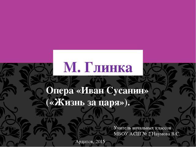 М. Глинка Опера «Иван Сусанин» («Жизнь за царя»). Учитель начальных классов М...