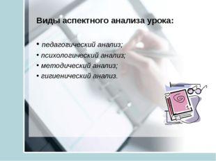Виды аспектного анализа урока: педагогический анализ; психологический анализ;