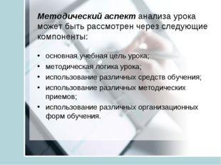 Методический аспект анализа урока может быть рассмотрен через следующие компо
