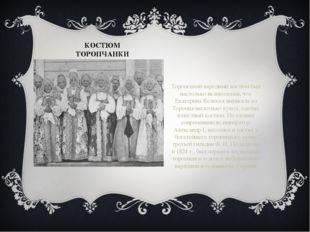 КОСТЮМ ТОРОПЧАНКИ Торопецкий народный костюм был настолько великолепен, что Е
