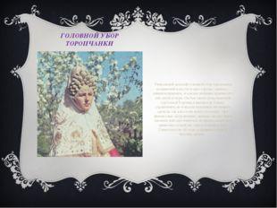 ГОЛОВНОЙ УБОР ТОРОПЧАНКИ Уникальный женский головной убор торопчанки, называе