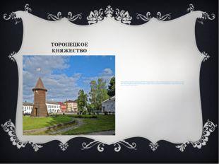 ТОРОПЕЦКОЕ КНЯЖЕСТВО Датой основания Торопца считается 1074 год, когда город