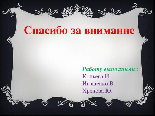 Спасибо за внимание Работу выполнили : Копьева И. Иващенко В. Хренова Ю.