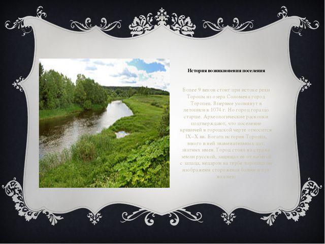 История возникновения поселения Более 9 веков стоит при истоке реки Торопы из...